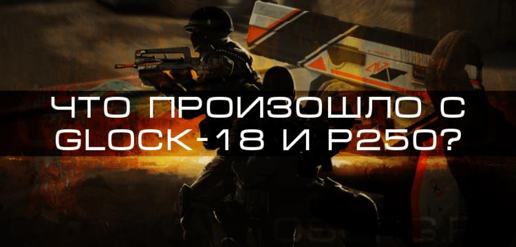 Что произошло с Glock-18 и P250?